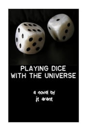 Playing Dice With The Universe ebook by JT Arant