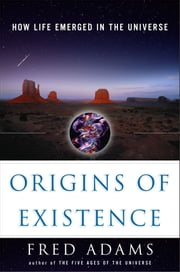 Origins of Existence - How Life Emerged in the Universe ebook by Fred C. Adams,Ian Schoenherr
