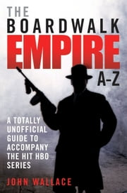 The Boardwalk Empire AZ - A Totally Unofficial Guide to Accompany the Hit HBO Series ebook by John Wallace