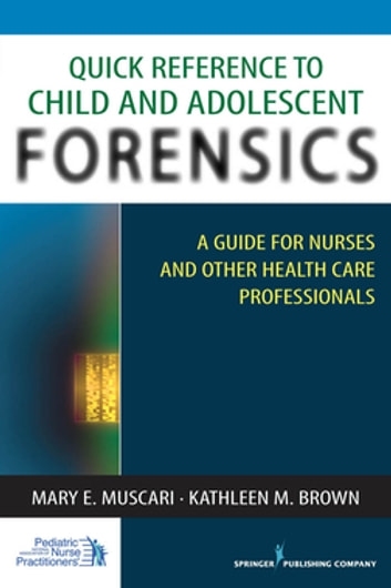 Quick Reference to Child and Adolescent Forensics - A Guide for Nurses and Other Health Care Professionals ebook by Kathleen M. Brown, PhD, APRN-BC,Mary E. Muscari, PhD, MSCr, CPNP, PMHCNS-BC, AFN-BC