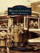 Wood County, West Virginia ebook by Betty Leavengood