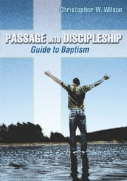 Passage Into Discipleship - Guide to Baptism ebook by Rev. Dr. Christopher Walker Wilson