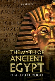 The Myth of Ancient Egypt ebook by Charlotte Booth