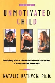 The Unmotivated Child - Helping Your Underachiever Become a Successful Student ebook by Natalie Rathvon