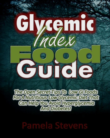Glycemic Index Food Guide: The Open Secret Tips to Low GI Foods for a Nutritious Low Glycemic Diet That Can Help You Avoid Hyperglycemia and Diabetes! ebook by Pamela Stevens