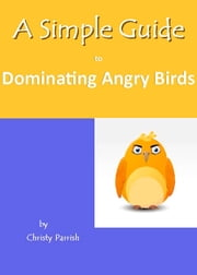 A Simple Guide to Dominating Angry Birds ebook by Christy Parrish
