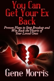 You Can Get Your Ex Back: Proven Plans to Stop Breakup and Win Back the Hearts of Your Loved Ones ebook by Gene Morris