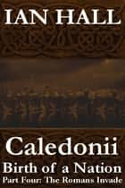 Caledonii: Birth of a Nation. (Part Four: The Romans Invade) ebook by Ian Hall