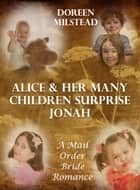 Alice & Her Many Children Surprise Jonah: A Mail Order Bride Romance eBook by Doreen Milstead