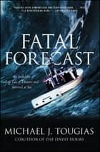 Fatal Forecast - An Incredible True Tale of Disaster and Survival at Sea ebook by Michael J. Tougias