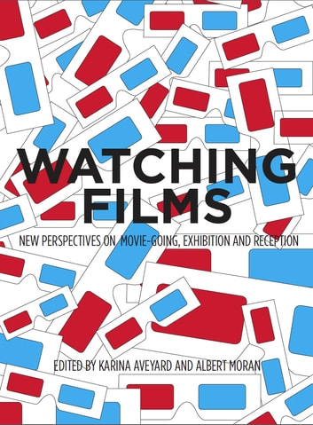 Watching Films - New Perspectives on Movie-Going, Exhibition and Reception ebook by Albert Moran