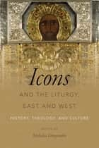 Icons and the Liturgy, East and West - History, Theology, and Culture ebook by Nicholas Denysenko