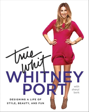 True Whit - Designing a Life of Style, Beauty, and Fun ebook by Whitney Port