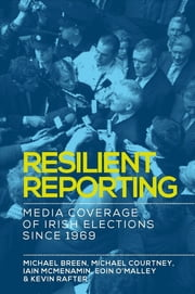 Resilient reporting - Media coverage of Irish elections since 1969 ebook by Kevin Rafter, Michael Breen, Michael Courtney,...