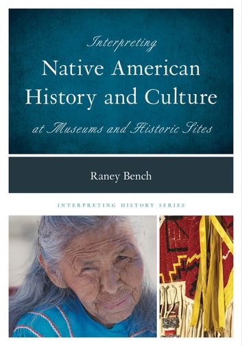 Interpreting Native American History and Culture at Museums and Historic Sites ebook by Raney Bench