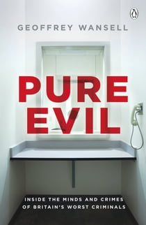 Pure Evil - Inside the Minds and Crimes of Britain's Worst Criminals ebook by Geoffrey Wansell