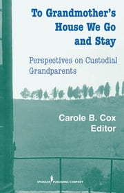 To Grandmother's House We Go And Stay - Perspectives on Custodial Grandparents ebook by Carole B. Cox, PhD