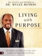 Living with Purpose - Devotions for Discovering Your God-Given Potential ebook by Dr. Myles Munroe