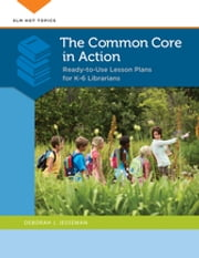 The Common Core in Action: Ready-to-Use Lesson Plans for K–6 Librarians - Ready-to-Use Lesson Plans for K–6 Librarians ebook by Deborah J Jesseman