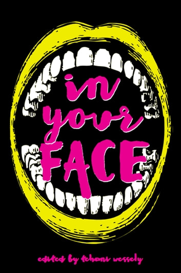In Your Face ebook by Tehani Wessely,Thoraiya Dyer,Tansy Rayner Roberts,Sean Williams,Craig Cormick,Kaaron Warren,Kirstyn McDermott,David McDonald,Jason Nahrung,Stephanie Lai,Dirk Flinthart,Cat Sparks,Ian McHugh,Jo Anderton,Marlee Jane Ward,Paul Haines,Angela Slatter,Barbara Robson,Alan Baxter,Claire McKenna,Darren Goossens,Shauna O'Meara,Simon Brown