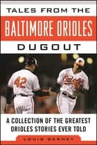 Tales from the Baltimore Orioles Dugout - A Collection of the Greatest Orioles Stories Ever Told ebook by Louis Berney