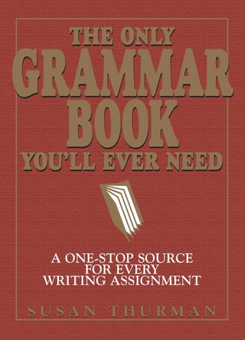 The Only Grammar Book You'll Ever Need - A One-Stop Source for Every Writing Assignment ebook by Larry Shea,Susan Thurman