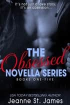 The Obsessed Novella Series Boxed Set: Books 1-5 ebook by Jeanne St. James