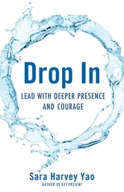 Drop In - Lead with Deeper Presence and Courage ebook by Sara Harvey Yao