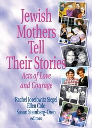 Jewish Mothers Tell Their Stories - Acts of Love and Courage ebook by Rachel J Siegel,Ellen Cole,Susan Steinberg Oren