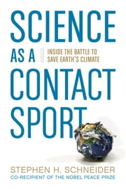 Science as a Contact Sport - Inside the Battle to Save Earth's Climate ebook by Stephen H. Schneider