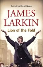 James Larkin: Lion of the Fold - The Life and Works of the Irish Labour Leader ebook by Donal Nevin