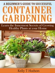 A Beginner's Guide to Successful Container Gardening - Learn the Innermost Secrets of Growing Healthy Plants at your Home ebook by Kelly Hudson