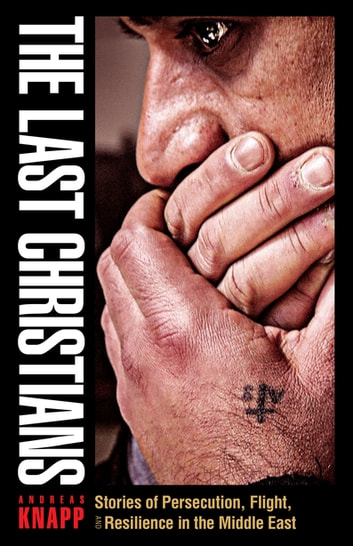 The Last Christians - Stories of Persecution, Flight, and Resilience in the Middle East ebook by Andreas Knapp