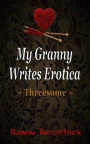 My Granny Writes Erotica - Threesome (Quickies 1-3) ebook by Rosen Trevithick