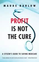 Profit Is Not the Cure - A Citizen's Guide to Saving Medicare ebook by Maude Barlow