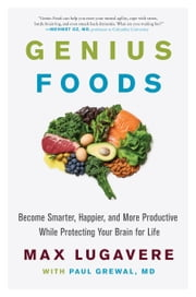 Genius Foods - Become Smarter, Happier, and More Productive While Protecting Your Brain for Life ebook by Max Lugavere, Paul Grewal M.D.