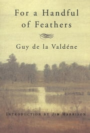 For a Handful of Feathers ebook by Guy de la Valdene,Jim Harrison