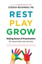 Rest, Play, Grow - Making Sense of Preschoolers (Or Anyone Who Acts Like One) ebook by Deborah MacNamara, PhD