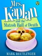 Mrs. Kaplan and the Matzoh Ball of Death - A Mrs. Kaplan Mystery ebook by Mark Reutlinger