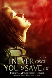 I Never Asked You To Save Me: Book 3 The Wakefield Romance Series ebook by Theresa Marguerite Hewitt