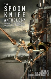 The Spoon Knife Anthology - Thoughts on Defiance, Compliance, and Resistance ebook by Jr. Michael Scott Monje,N.I. Nicholson