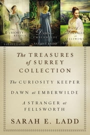 The Treasures of Surrey Collection - The Curiosity Keeper, Dawn at Emberwilde, A Stranger at Fellsworth ebook by Sarah E. Ladd