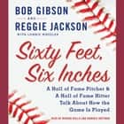 Sixty Feet, Six Inches - A Hall of Fame Pitcher & A Hall of Fame Hitter Talk about How the Game Is Played audiobook by Bob Gibson, Reggie Jackson, Lonnie Wheeler, Mirron Willis, Dominic Hoffman