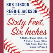Sixty Feet, Six Inches - A Hall of Fame Pitcher & A Hall of Fame Hitter Talk about How the Game Is Played audiobook by Bob Gibson, Reggie Jackson, Lonnie Wheeler