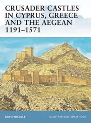 Crusader Castles in Cyprus, Greece and the Aegean 1191–1571 ebook by Dr David Nicolle,Mr Adam Hook