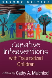 Creative Interventions with Traumatized Children, Second Edition - Creative Arts and Play Therapy, eds Malchiodi and Crenshaw ebook by Cathy A. Malchiodi, PhD, ATR-BC, LPCC,Bruce D. Perry, MD, PhD