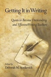 Getting It in Writing - The Quest to Become Outstanding and Effective Teachers of Writing ebook by Deborah M. Stankevich