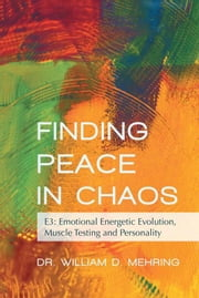 Finding Peace in Chaos - E3: Emotional Energetic Evolution, Muscle Testing and Personality ebook by Dr. William D. Mehring