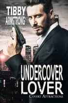 Undercover Lover - Covert Attractions, #2 ebook by Tibby Armstrong
