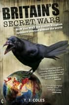 Britain's Secret Wars - How and Why the United Kingdom Sponsors Conflict Around the World ebook by T. J. Coles